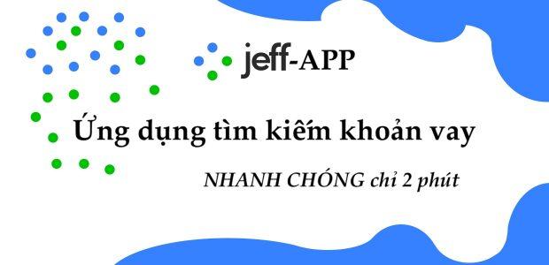 Jeff App - Ứng dụng tìm kiếm đối tác khoản vay tốt nhất